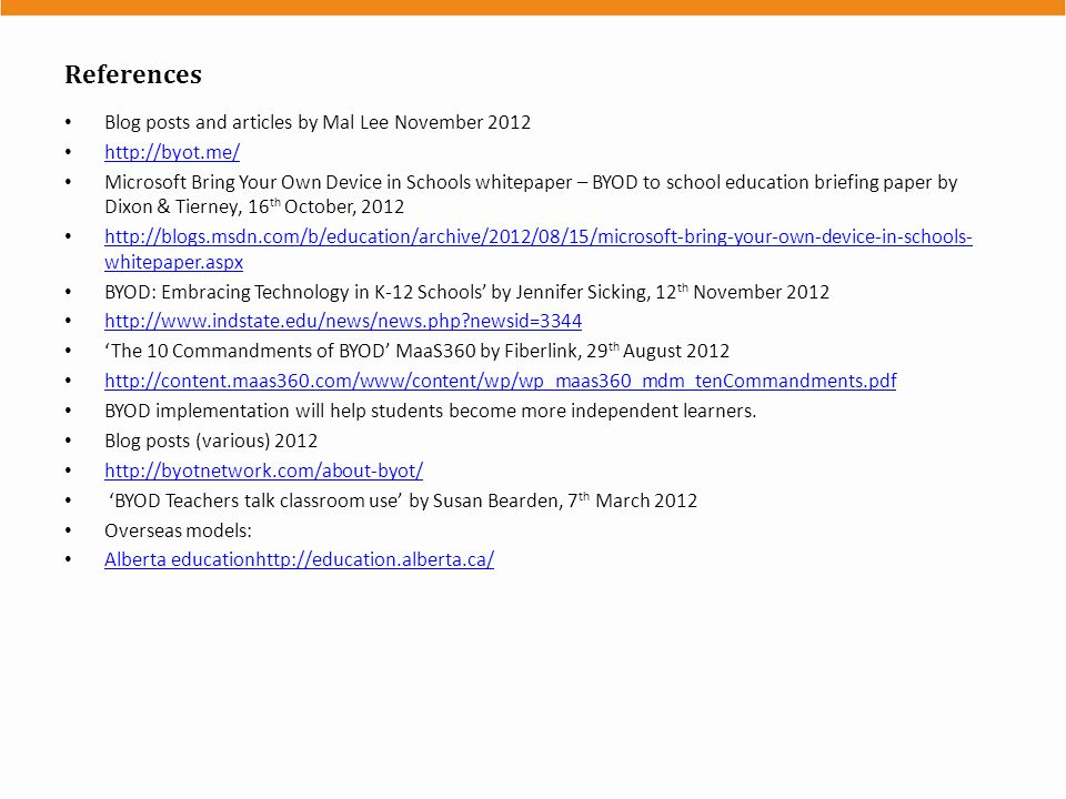 References Blog posts and articles by Mal Lee November 2012 http://byot.me/ Microsoft Bring Your Own Device in Schools whitepaper – BYOD to school education briefing paper by Dixon & Tierney, 16 th October, 2012 http://blogs.msdn.com/b/education/archive/2012/08/15/microsoft-bring-your-own-device-in-schools- whitepaper.aspx http://blogs.msdn.com/b/education/archive/2012/08/15/microsoft-bring-your-own-device-in-schools- whitepaper.aspx BYOD: Embracing Technology in K-12 Schools' by Jennifer Sicking, 12 th November 2012 http://www.indstate.edu/news/news.php newsid=3344 'The 10 Commandments of BYOD' MaaS360 by Fiberlink, 29 th August 2012 http://content.maas360.com/www/content/wp/wp_maas360_mdm_tenCommandments.pdf BYOD implementation will help students become more independent learners.