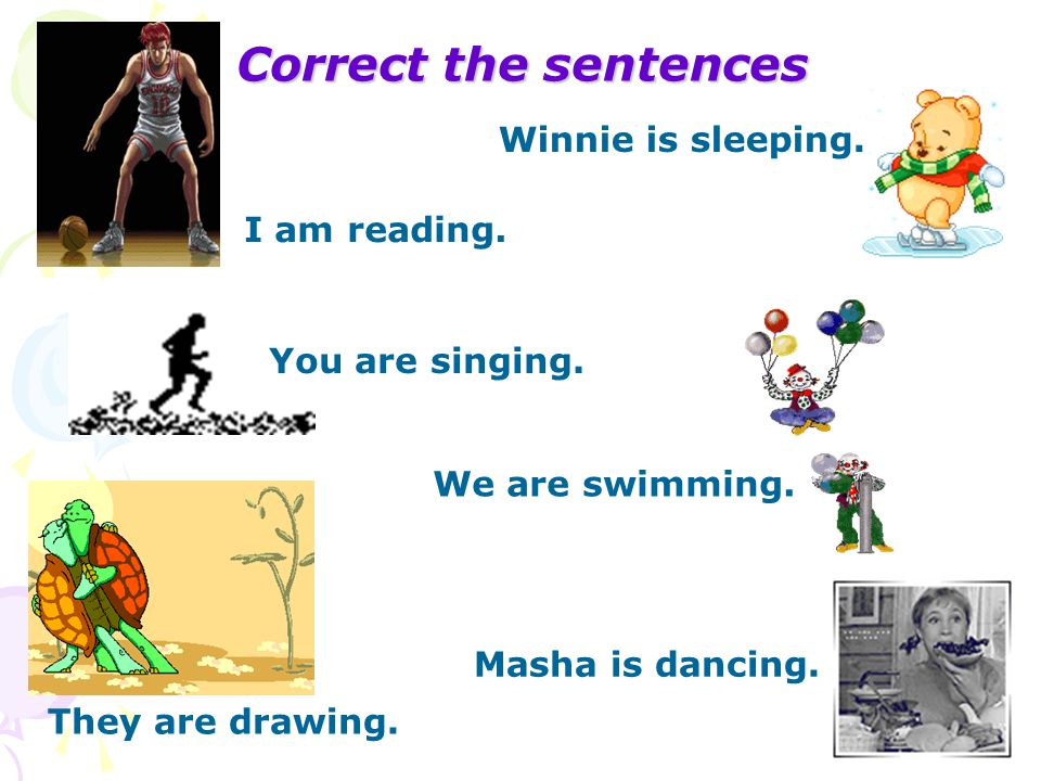 Сorrect the sentences I am reading. Winnie is sleeping. We are swimming. You are singing. They are drawing. Masha is dancing.