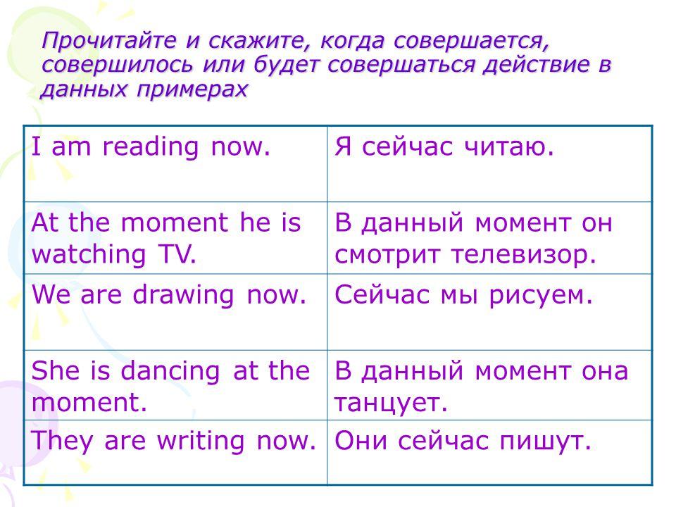 Прочитайте и скажите, когда совершается, совершилось или будет совершаться действие в данных примерах I am reading now.Я сейчас читаю. At the moment h
