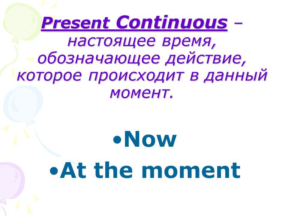 Present Continuous – настоящее время, обозначающее действие, которое происходит в данный момент. Now At the moment