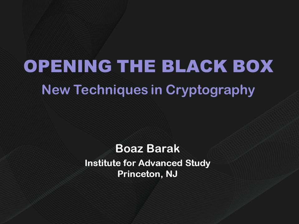 OPENING THE BLACK BOX Boaz Barak Institute for Advanced Study Princeton, NJ New Techniques in Cryptography