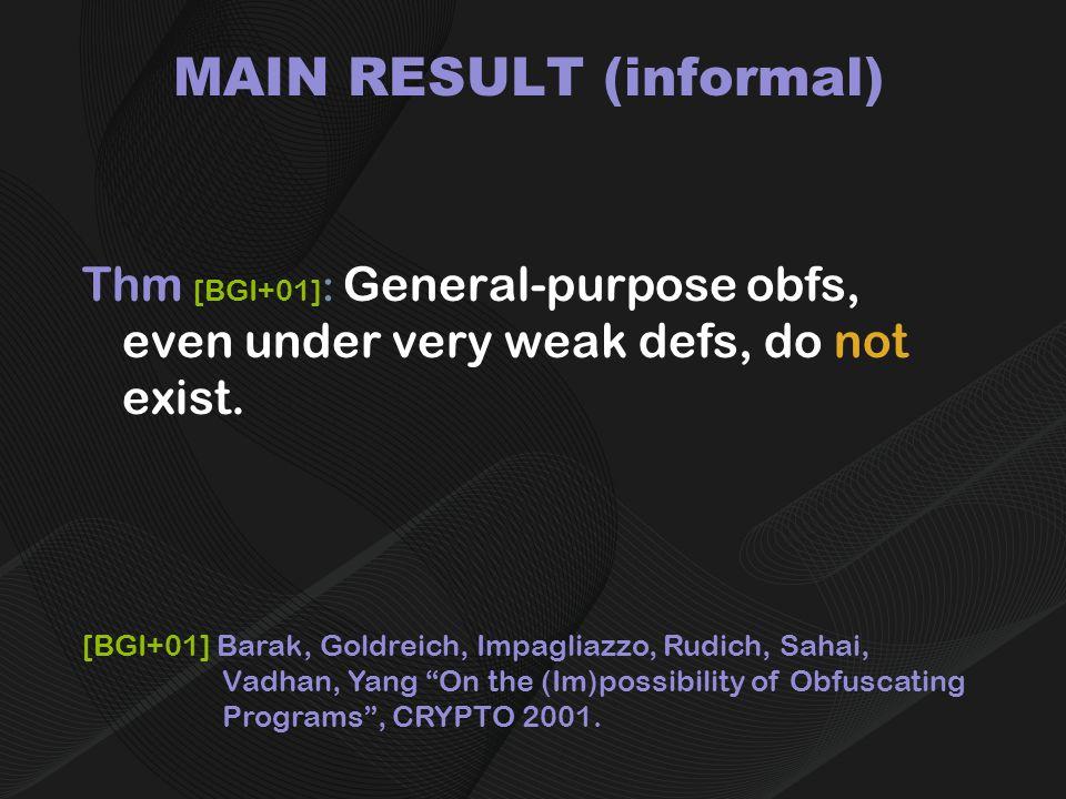 MAIN RESULT (informal) Thm [BGI+01] : General-purpose obfs, even under very weak defs, do not exist.