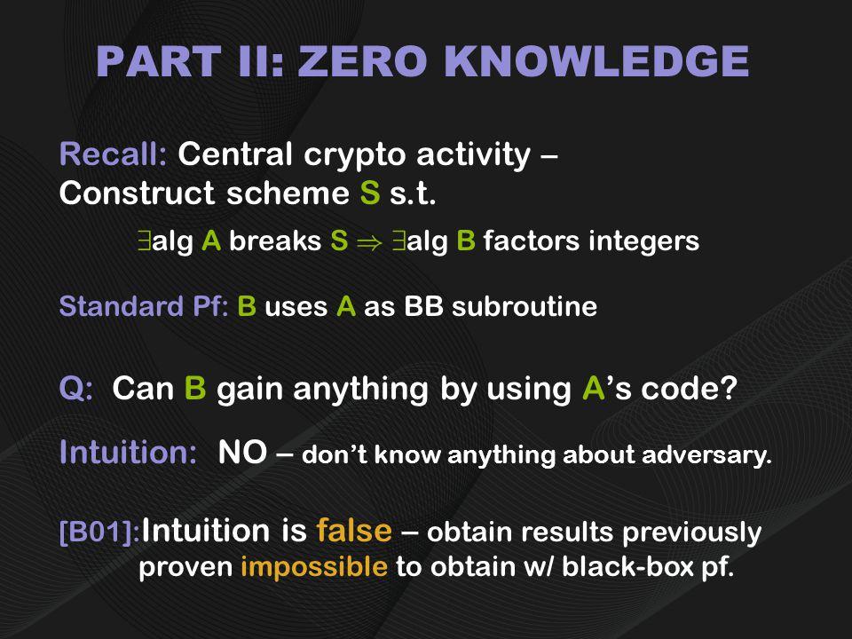 PART II: ZERO KNOWLEDGE Recall: Central crypto activity – Construct scheme S s.t.