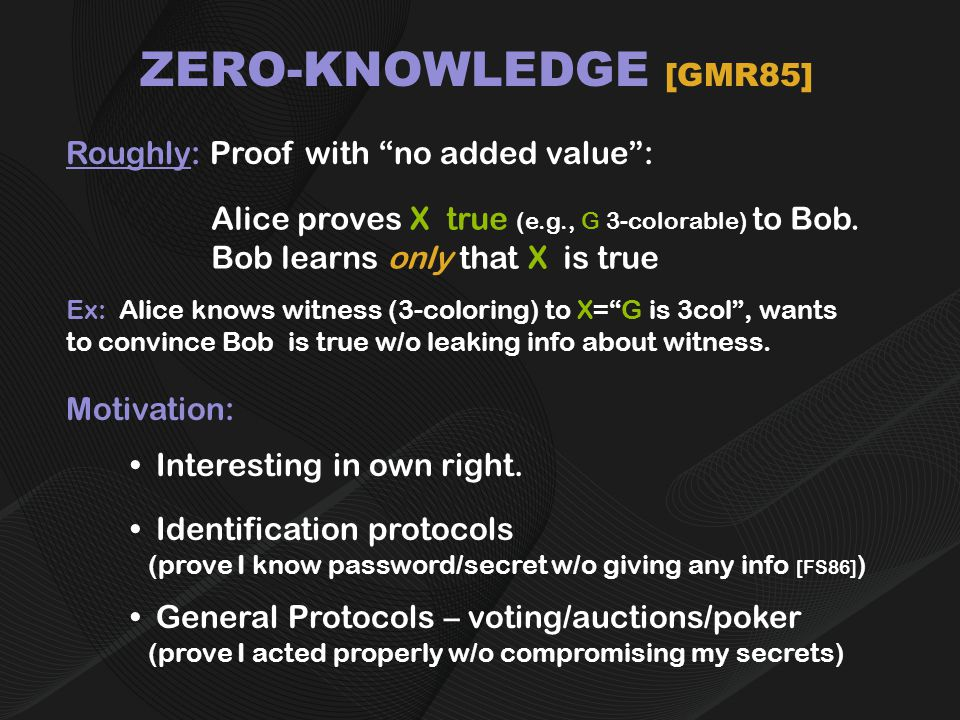 ZERO-KNOWLEDGE [GMR85] Roughly: Proof with no added value : Alice proves X true (e.g., G 3-colorable) to Bob.