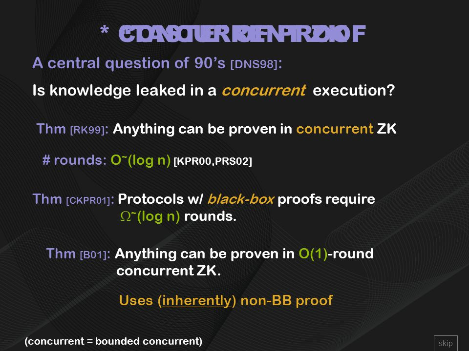 CONCURRENT ZK A central question of 90's [DNS98] : Is knowledge leaked in a concurrent execution.