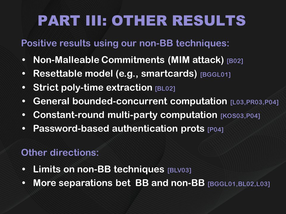 PART III: OTHER RESULTS Positive results using our non-BB techniques: Non-Malleable Commitments (MIM attack) [B02] Resettable model (e.g., smartcards) [BGGL01] Strict poly-time extraction [BL02] General bounded-concurrent computation [L03,PR03,P04] Constant-round multi-party computation [KOS03,P04] Password-based authentication prots [P04] Other directions: Limits on non-BB techniques [BLV03] More separations bet BB and non-BB [BGGL01,BL02,L03]