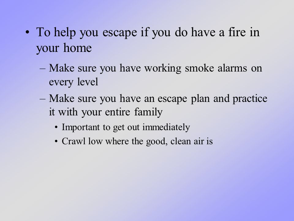 To help you escape if you do have a fire in your home –Make sure you have working smoke alarms on every level –Make sure you have an escape plan and practice it with your entire family Important to get out immediately Crawl low where the good, clean air is