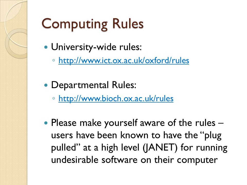 Computing Rules University-wide rules: ◦ http://www.ict.ox.ac.uk/oxford/rules http://www.ict.ox.ac.uk/oxford/rules Departmental Rules: ◦ http://www.bioch.ox.ac.uk/rules http://www.bioch.ox.ac.uk/rules Please make yourself aware of the rules – users have been known to have the plug pulled at a high level (JANET) for running undesirable software on their computer