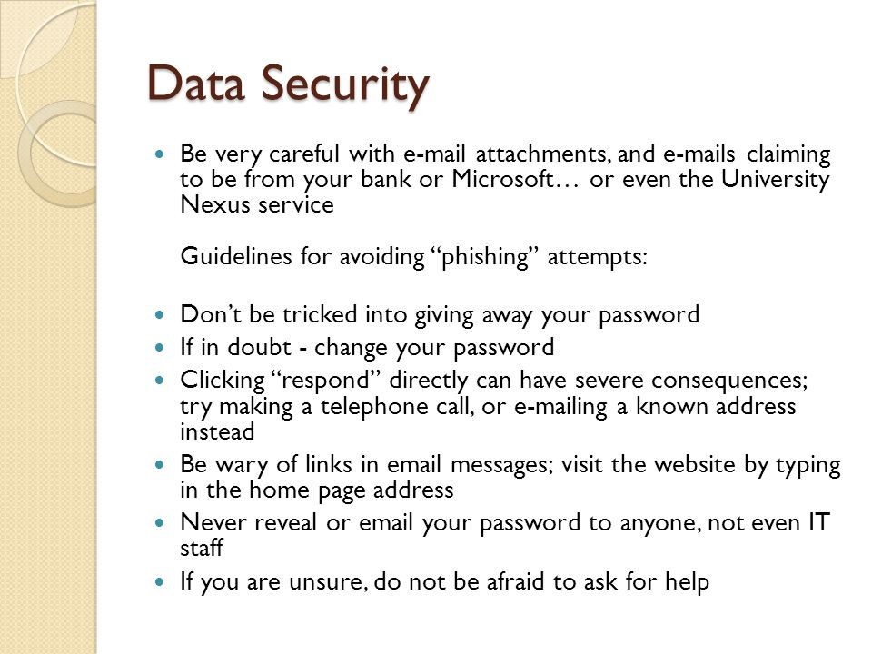 Data Security Be very careful with e-mail attachments, and e-mails claiming to be from your bank or Microsoft… or even the University Nexus service Guidelines for avoiding phishing attempts: Don't be tricked into giving away your password If in doubt - change your password Clicking respond directly can have severe consequences; try making a telephone call, or e-mailing a known address instead Be wary of links in email messages; visit the website by typing in the home page address Never reveal or email your password to anyone, not even IT staff If you are unsure, do not be afraid to ask for help