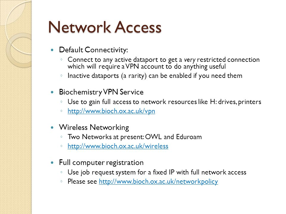 Network Access Default Connectivity: ◦ Connect to any active dataport to get a very restricted connection which will require a VPN account to do anything useful ◦ Inactive dataports (a rarity) can be enabled if you need them Biochemistry VPN Service ◦ Use to gain full access to network resources like H: drives, printers ◦ http://www.bioch.ox.ac.uk/vpn http://www.bioch.ox.ac.uk/vpn Wireless Networking ◦ Two Networks at present: OWL and Eduroam ◦ http://www.bioch.ox.ac.uk/wireless http://www.bioch.ox.ac.uk/wireless Full computer registration ◦ Use job request system for a fixed IP with full network access ◦ Please see http://www.bioch.ox.ac.uk/networkpolicyhttp://www.bioch.ox.ac.uk/networkpolicy