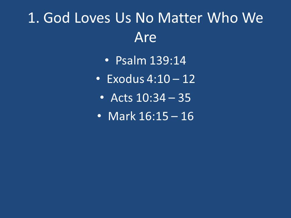1. God Loves Us No Matter Who We Are Psalm 139:14 Exodus 4:10 – 12 Acts 10:34 – 35 Mark 16:15 – 16