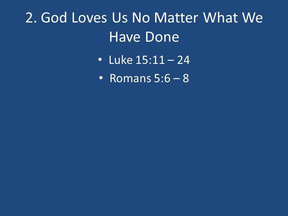 2. God Loves Us No Matter What We Have Done Luke 15:11 – 24 Romans 5:6 – 8
