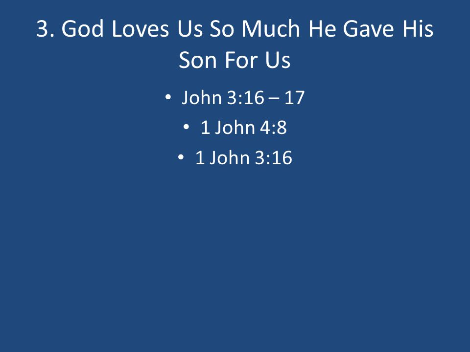 3. God Loves Us So Much He Gave His Son For Us John 3:16 – 17 1 John 4:8 1 John 3:16