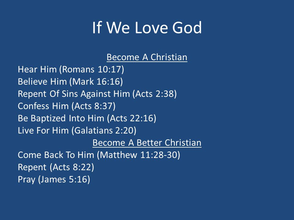 If We Love God Become A Christian Hear Him (Romans 10:17) Believe Him (Mark 16:16) Repent Of Sins Against Him (Acts 2:38) Confess Him (Acts 8:37) Be Baptized Into Him (Acts 22:16) Live For Him (Galatians 2:20) Become A Better Christian Come Back To Him (Matthew 11:28-30) Repent (Acts 8:22) Pray (James 5:16)