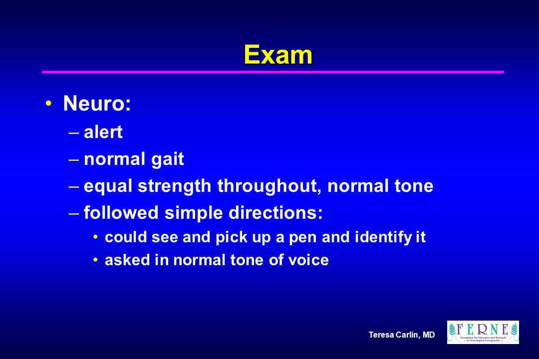 Teresa Carlin, MD Exam Neuro: –alert –normal gait –equal strength throughout, normal tone –followed simple directions: could see and pick up a pen and