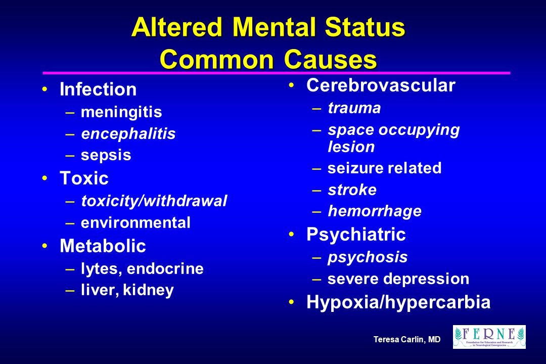 Teresa Carlin, MD Altered Mental Status Common Causes Infection –meningitis –encephalitis –sepsis Toxic –toxicity/withdrawal –environmental Metabolic