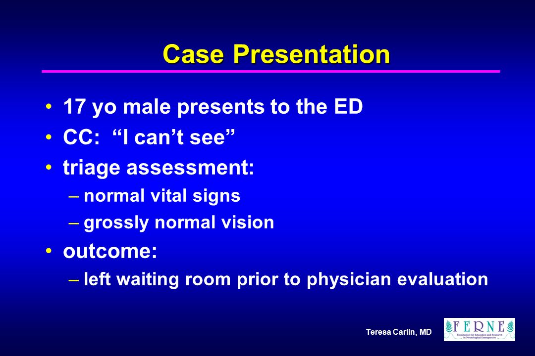 """Teresa Carlin, MD Case Presentation 17 yo male presents to the ED CC: """"I can't see"""" triage assessment: –normal vital signs –grossly normal vision outc"""