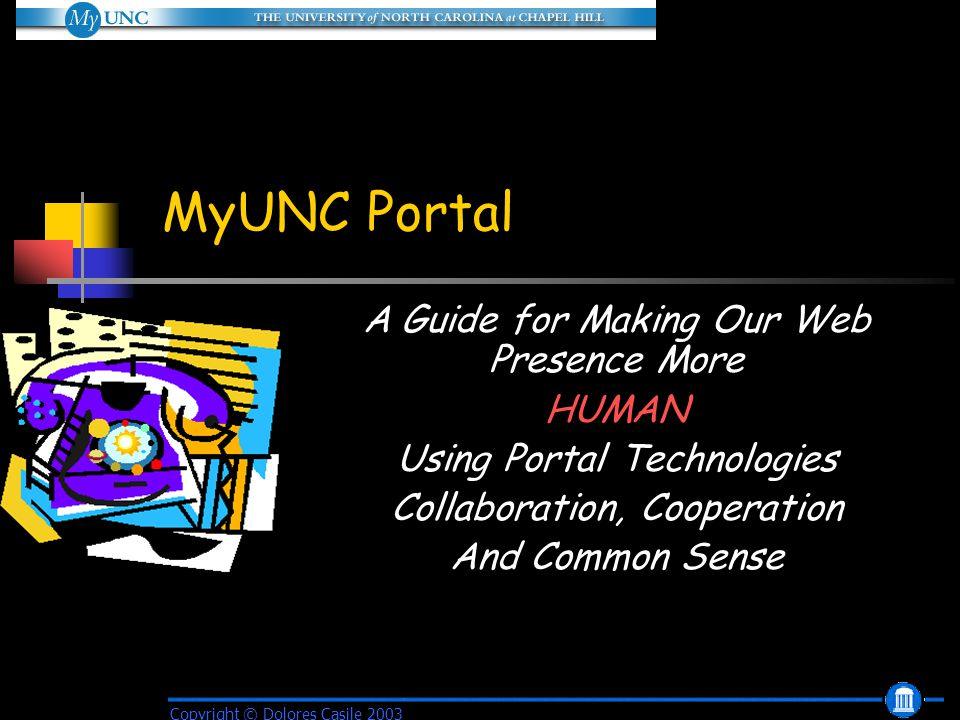 MyUNC Portal A Guide for Making Our Web Presence More HUMAN Using Portal Technologies Collaboration, Cooperation And Common Sense Copyright © Dolores Casile 2003