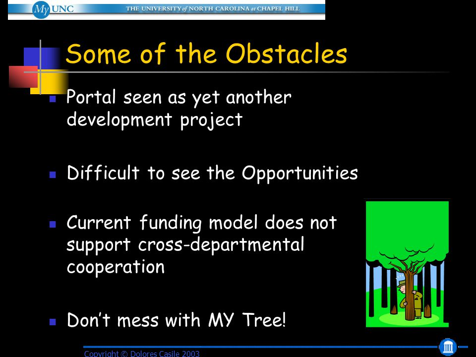 Some of the Obstacles Portal seen as yet another development project Difficult to see the Opportunities Current funding model does not support cross-departmental cooperation Don't mess with MY Tree.