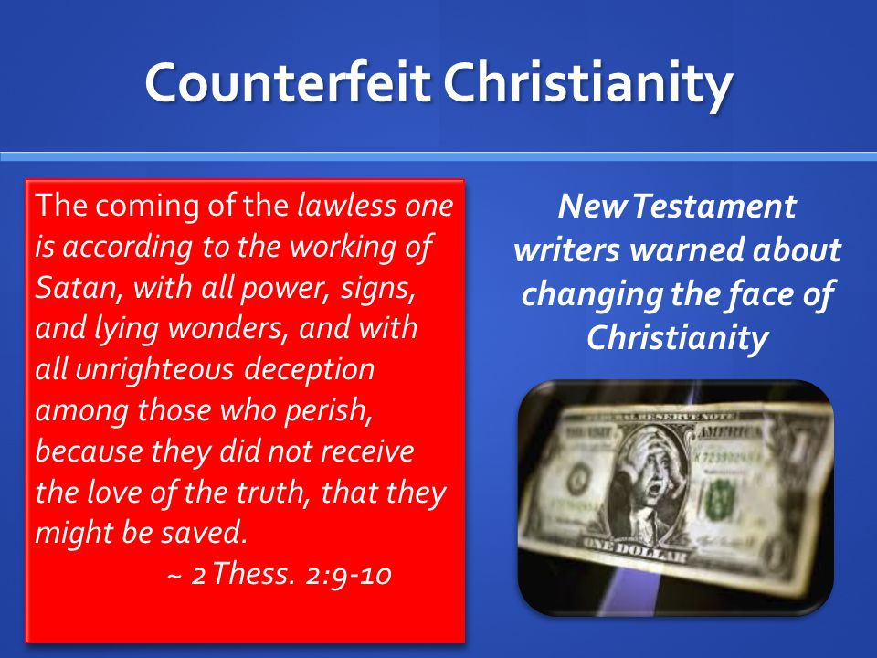 Counterfeit Christianity The coming of the lawless one is according to the working of Satan, with all power, signs, and lying wonders, and with all unrighteous deception among those who perish, because they did not receive the love of the truth, that they might be saved.