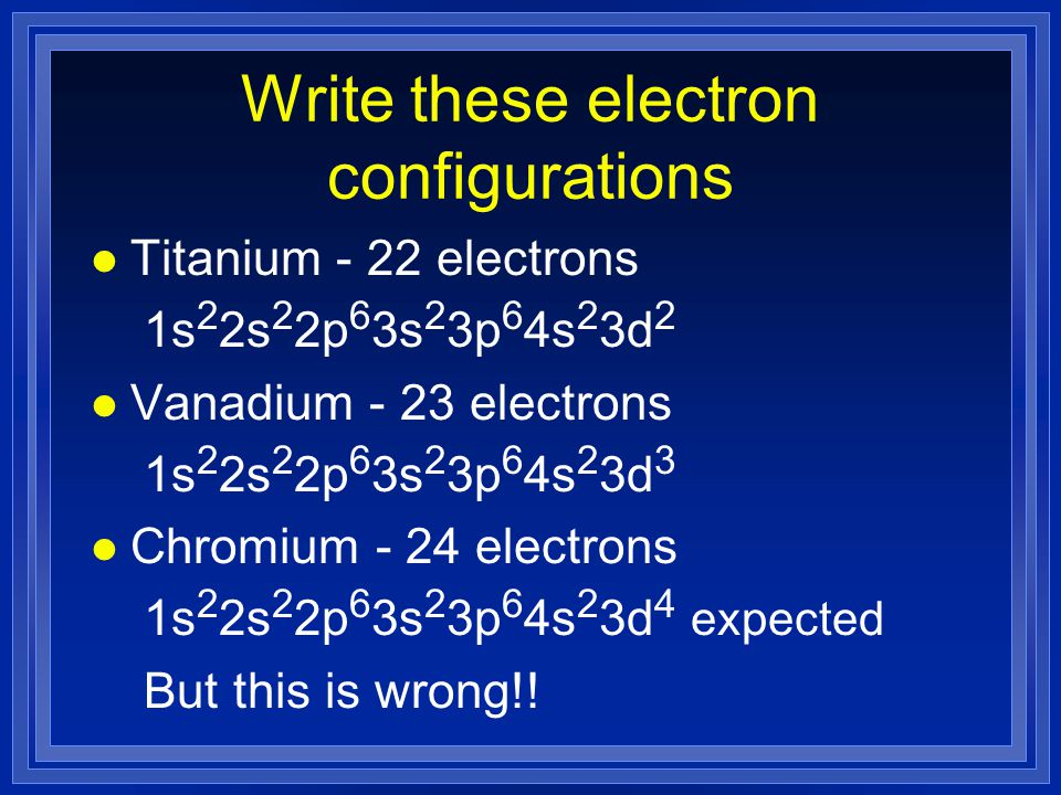 Write these electron configurations l Titanium - 22 electrons 1s 2 2s 2 2p 6 3s 2 3p 6 4s 2 3d 2 l Vanadium - 23 electrons 1s 2 2s 2 2p 6 3s 2 3p 6 4s 2 3d 3 l Chromium - 24 electrons 1s 2 2s 2 2p 6 3s 2 3p 6 4s 2 3d 4 expected But this is wrong!!