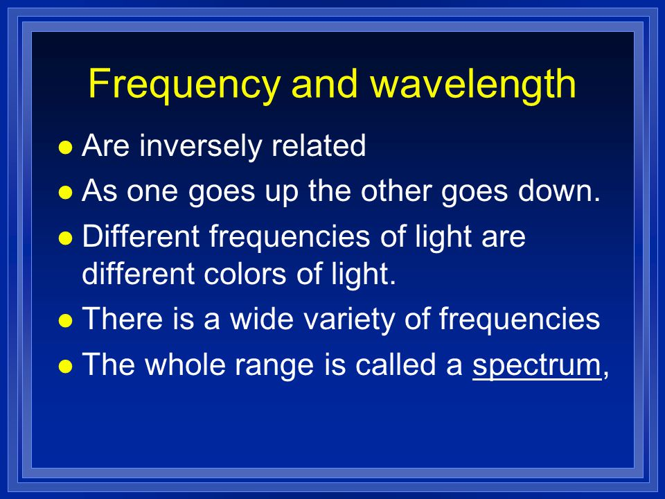 Frequency and wavelength l Are inversely related l As one goes up the other goes down.
