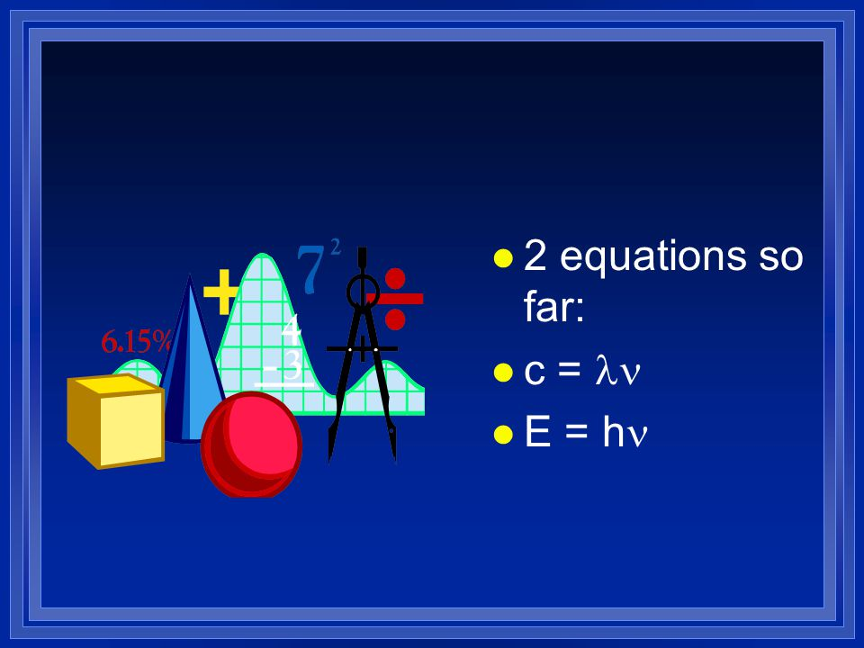 l 2 equations so far: c = E = h