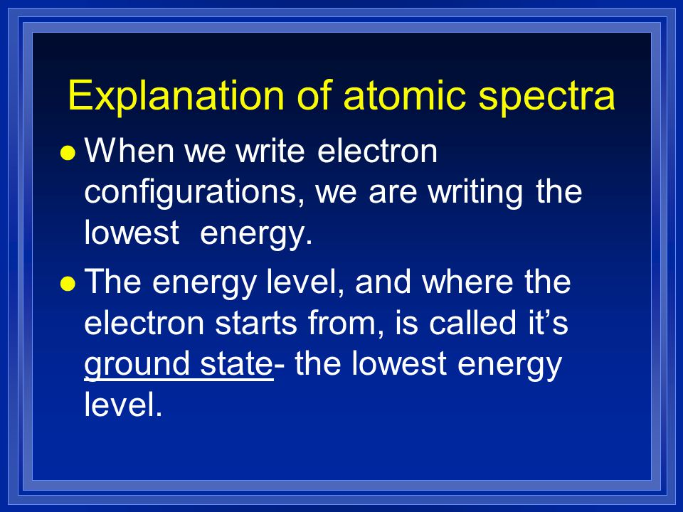 Explanation of atomic spectra l When we write electron configurations, we are writing the lowest energy.