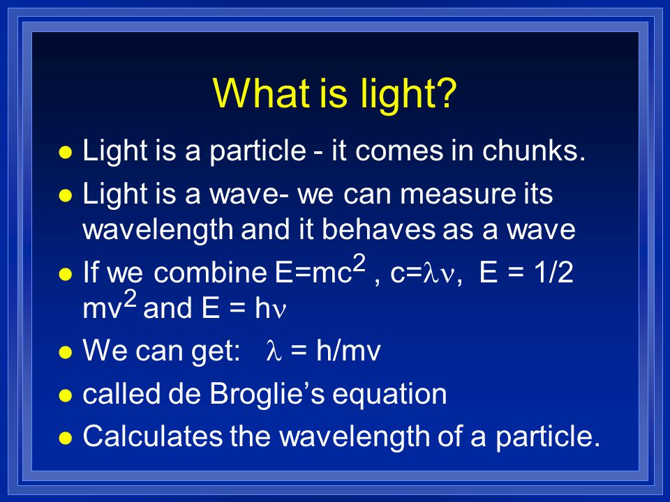 What is light. l Light is a particle - it comes in chunks.