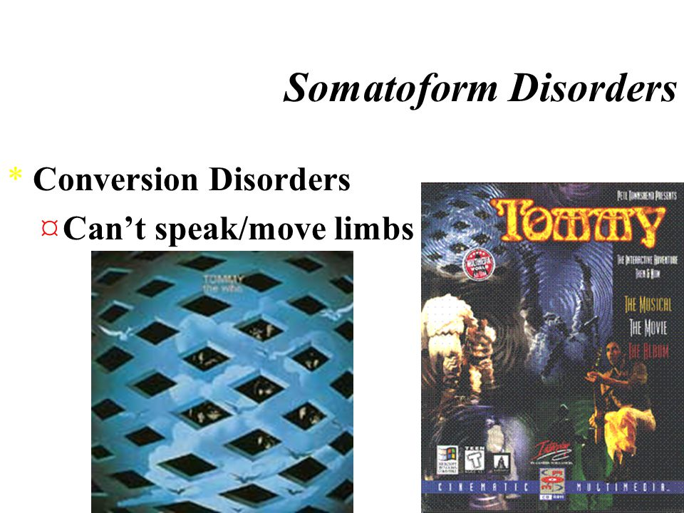 Somatoform Disorders *Hypochondriasis ¤constant fear of illness, and physical sensations are misinterpreted as signs of disease *Conversion disorder ¤involves an actual physical disturbance, such as the inability to use a sensory organ or the complete or partial inability to move an arm or leg