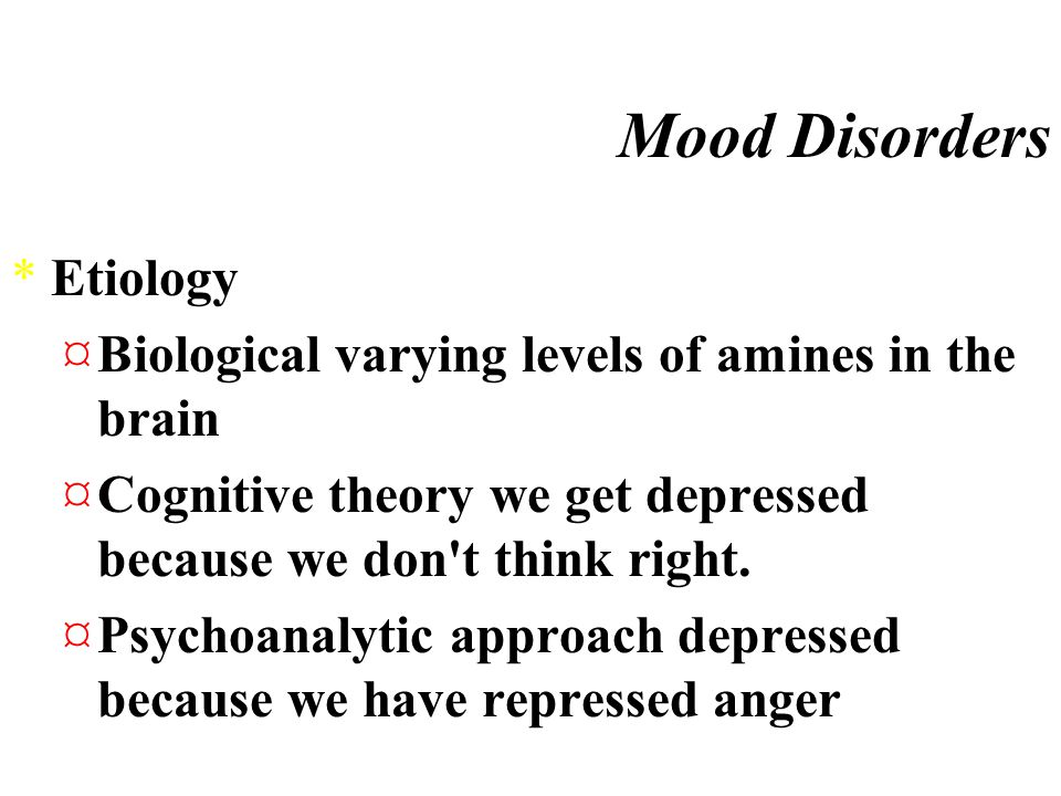 Mood Disorders *Major Depressive Disorder *Bipolar Disorder ·Norepinephrine too much become manic ·Serotonin too little get depressed