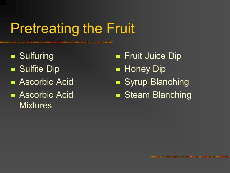 Pretreating the Fruit Sulfuring Sulfite Dip Ascorbic Acid Ascorbic Acid Mixtures Fruit Juice Dip Honey Dip Syrup Blanching Steam Blanching