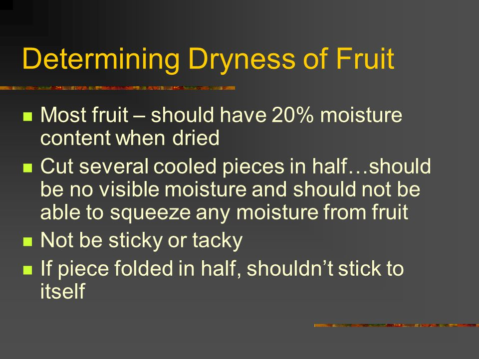 Determining Dryness of Fruit Most fruit – should have 20% moisture content when dried Cut several cooled pieces in half…should be no visible moisture