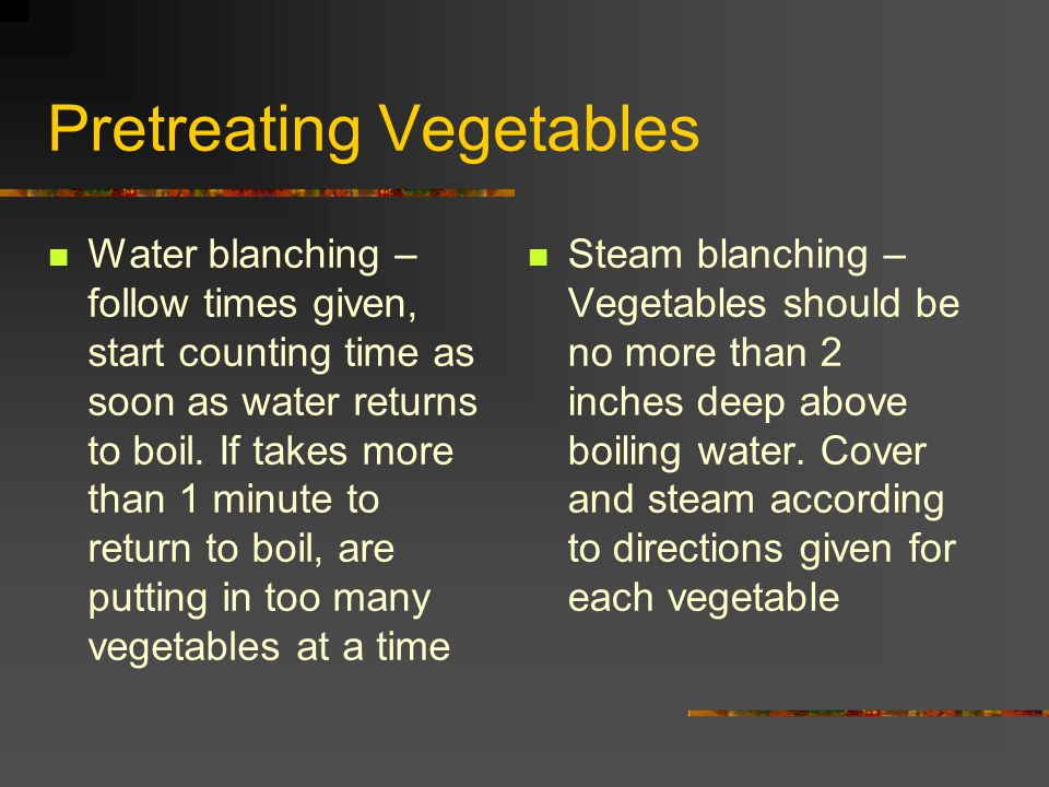 Pretreating Vegetables Water blanching – follow times given, start counting time as soon as water returns to boil. If takes more than 1 minute to retu