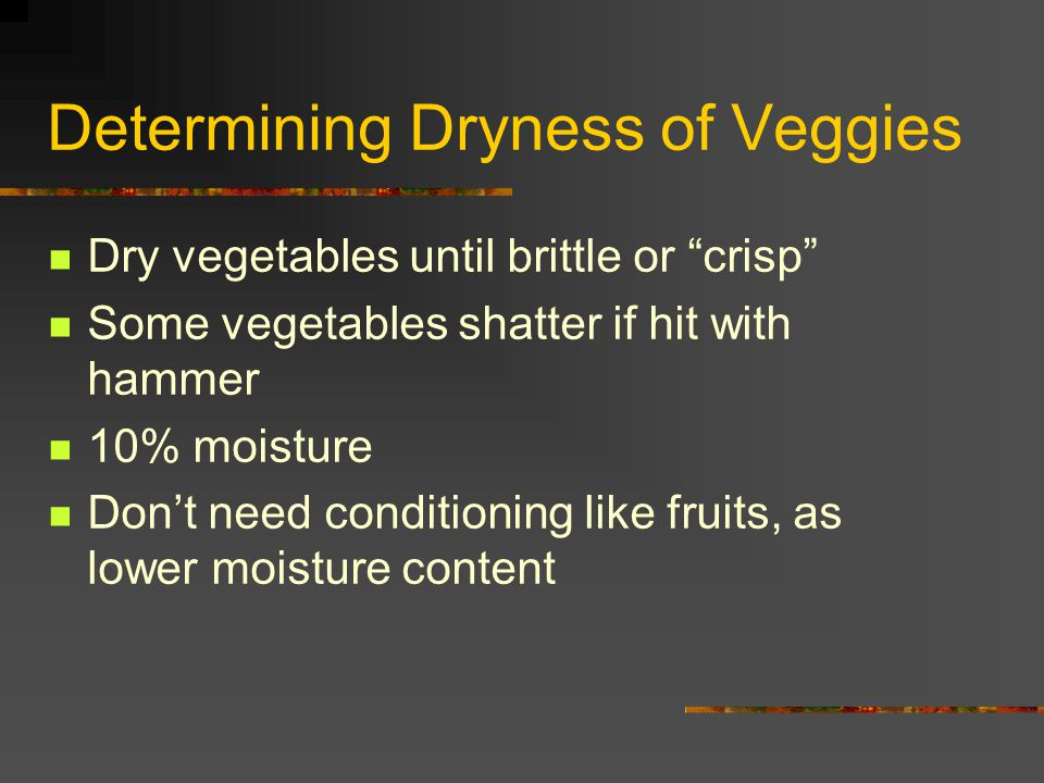 "Determining Dryness of Veggies Dry vegetables until brittle or ""crisp"" Some vegetables shatter if hit with hammer 10% moisture Don't need conditioning"