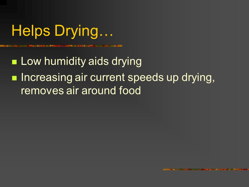 Helps Drying… Low humidity aids drying Increasing air current speeds up drying, removes air around food