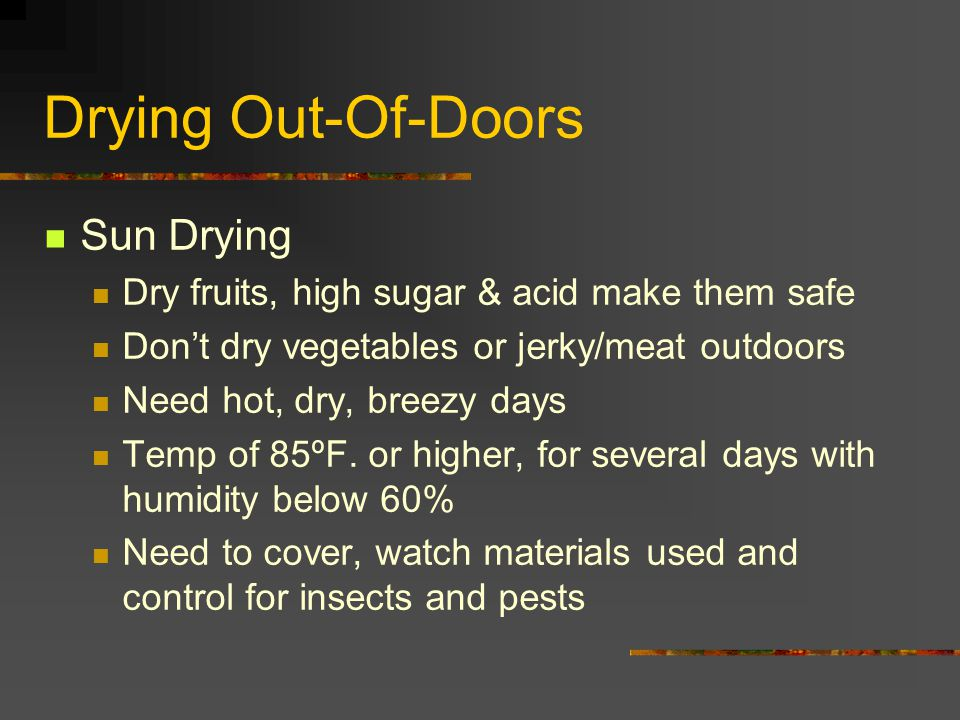 Drying Out-Of-Doors Sun Drying Dry fruits, high sugar & acid make them safe Don't dry vegetables or jerky/meat outdoors Need hot, dry, breezy days Tem