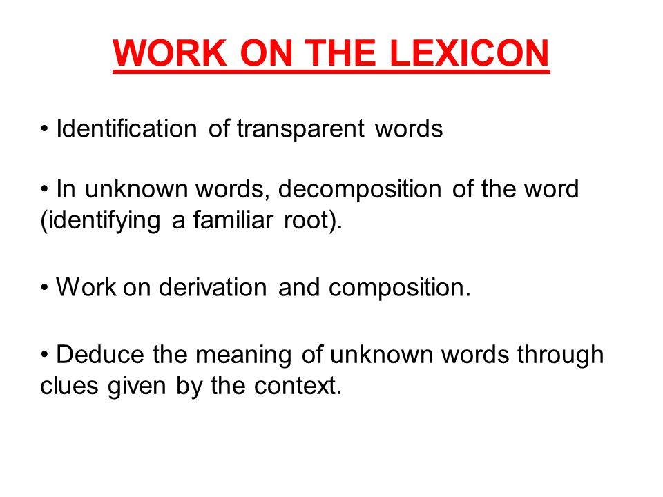 WORK ON THE LEXICON In unknown words, decomposition of the word (identifying a familiar root). Work on derivation and composition. Deduce the meaning