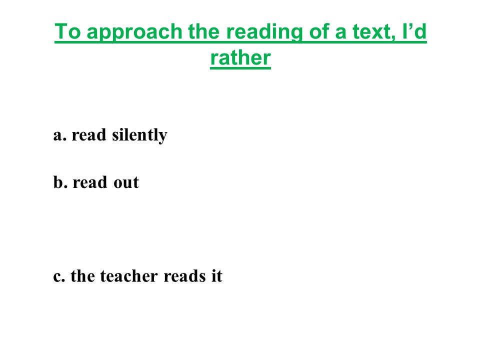 To approach the reading of a text, I'd rather a. read silently b. read out c. the teacher reads it