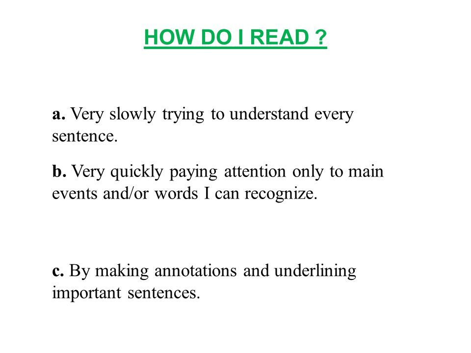 HOW DO I READ .a. Very slowly trying to understand every sentence.