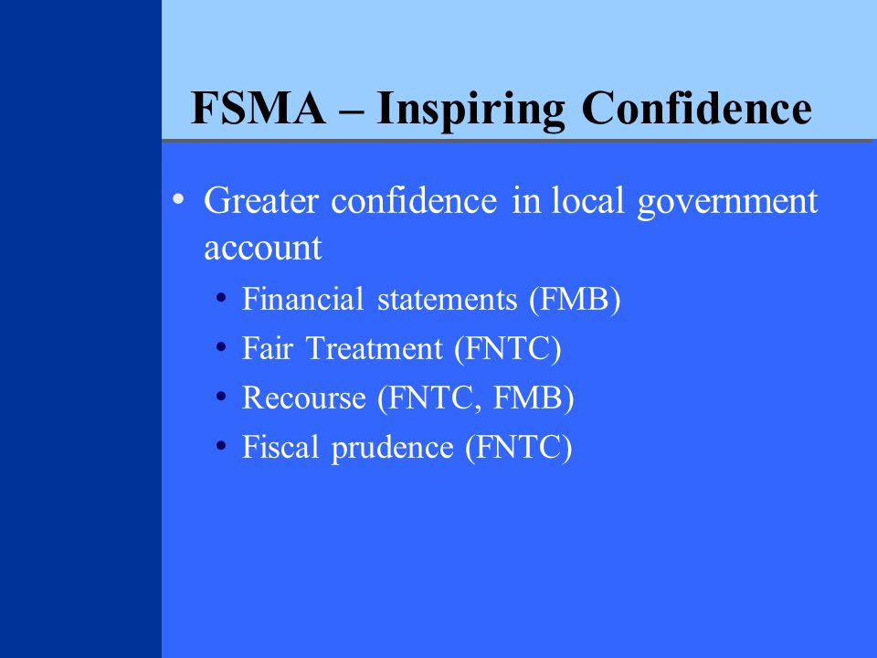 FSMA – Inspiring Confidence Greater confidence in local government account Financial statements (FMB) Fair Treatment (FNTC) Recourse (FNTC, FMB) Fiscal prudence (FNTC)