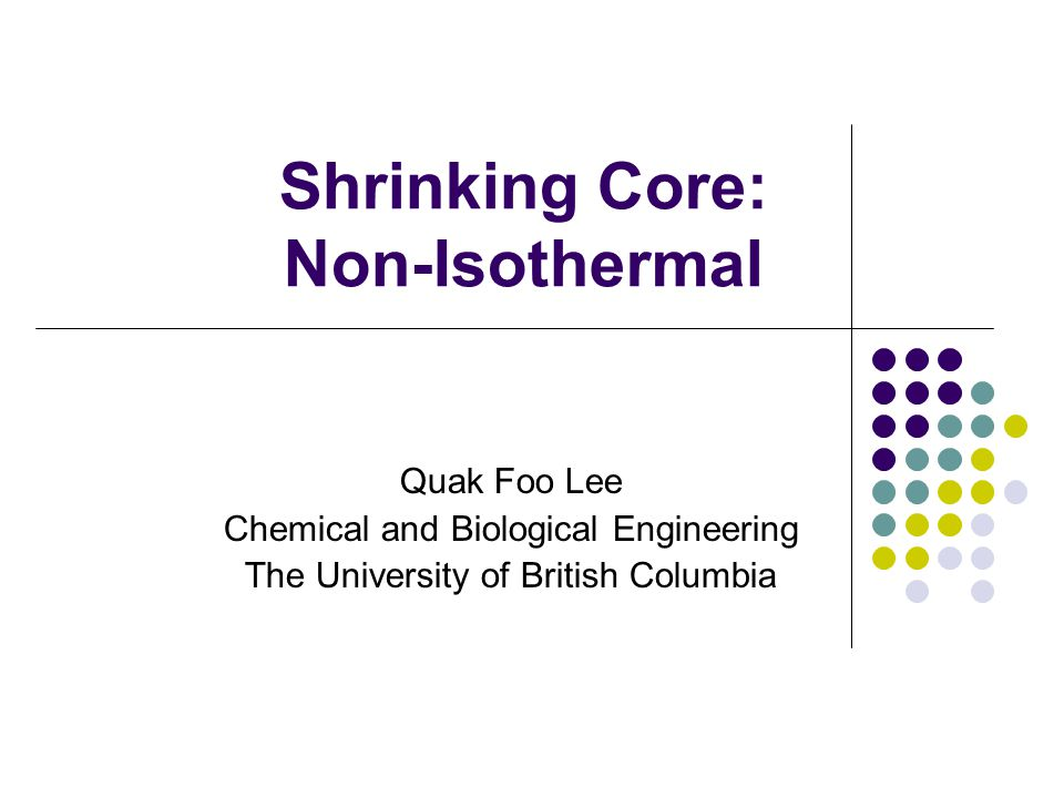 Shrinking Core: Non-Isothermal Quak Foo Lee Chemical and Biological Engineering The University of British Columbia