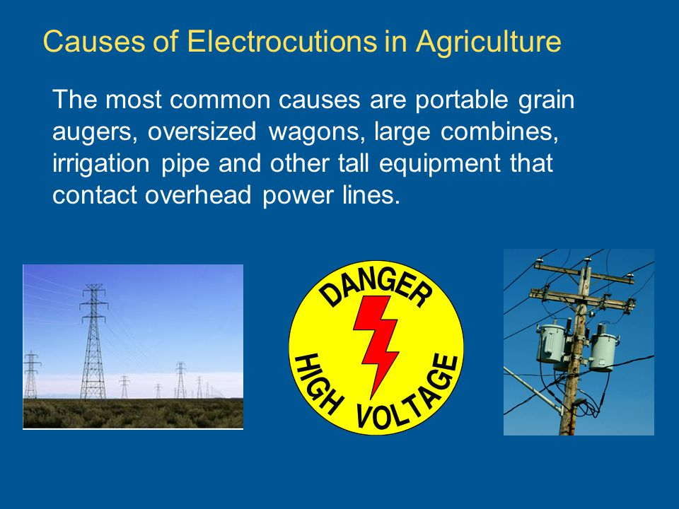 Causes of Electrocutions in Agriculture The most common causes are portable grain augers, oversized wagons, large combines, irrigation pipe and other tall equipment that contact overhead power lines.