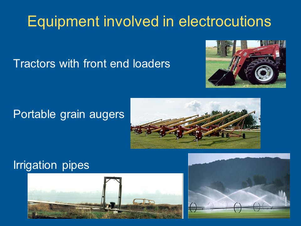 Equipment involved in electrocutions Tractors with front end loaders Portable grain augers Irrigation pipes