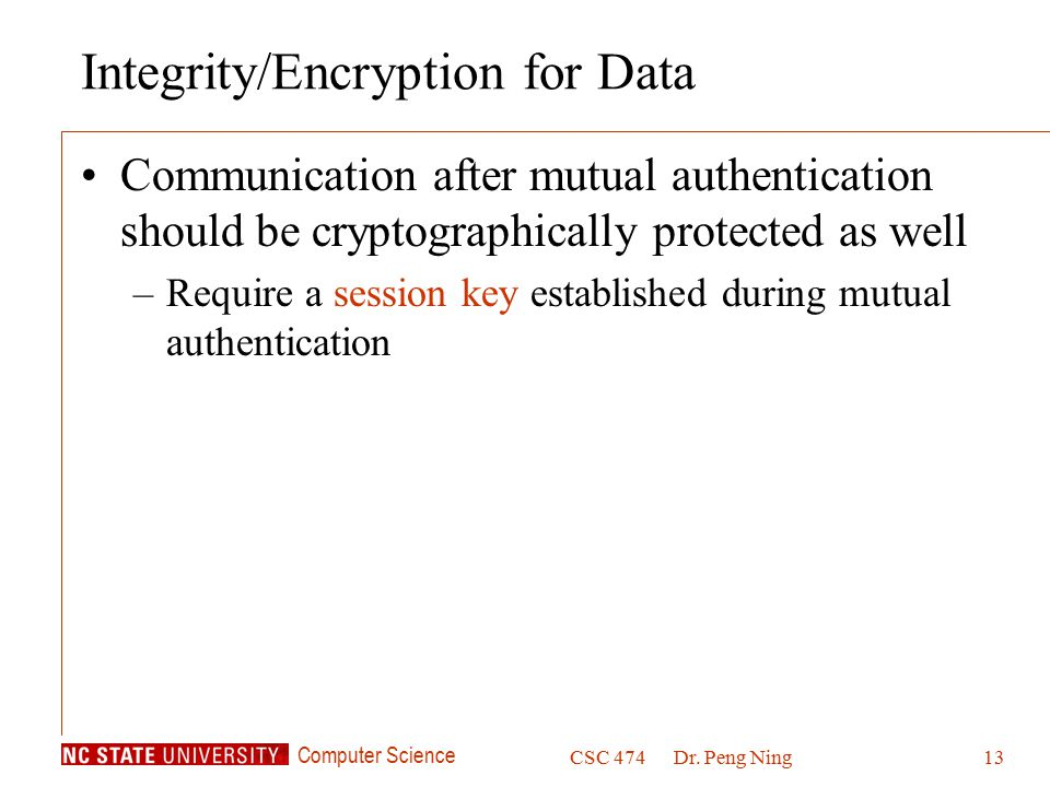 Computer Science CSC 474Dr. Peng Ning13 Integrity/Encryption for Data Communication after mutual authentication should be cryptographically protected