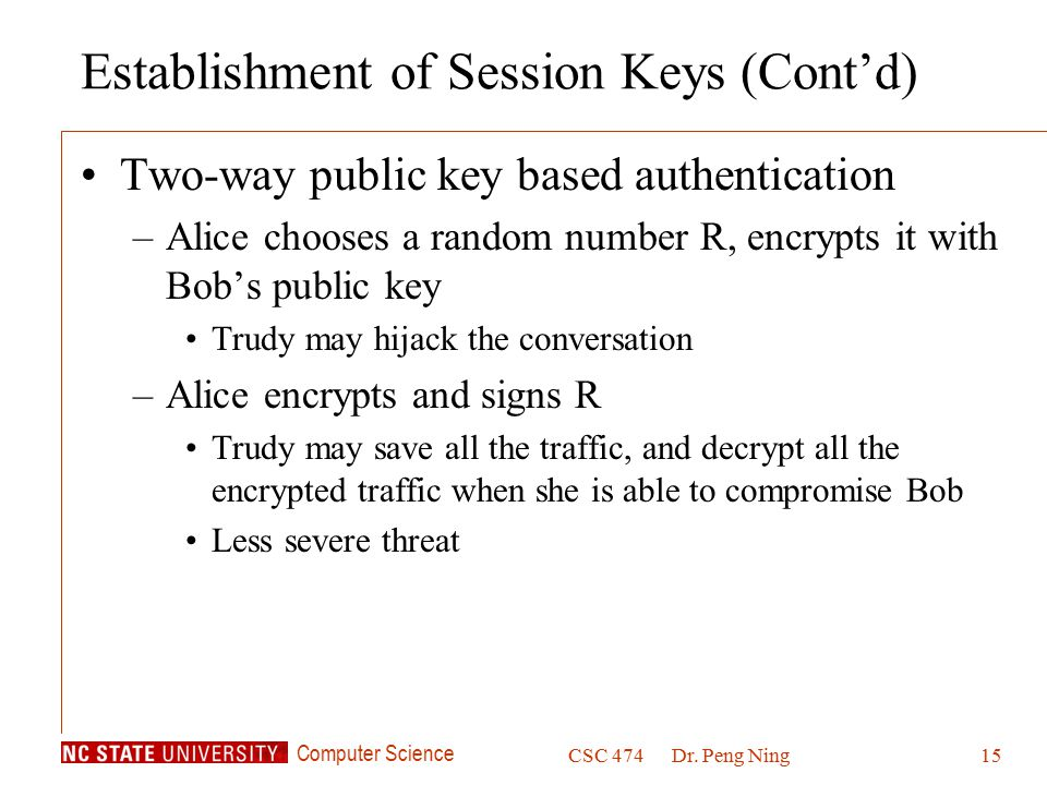 Computer Science CSC 474Dr. Peng Ning15 Establishment of Session Keys (Cont'd) Two-way public key based authentication –Alice chooses a random number