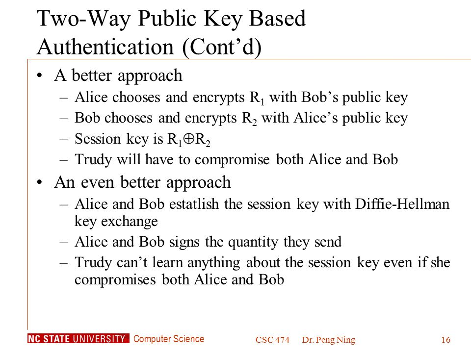 Computer Science CSC 474Dr. Peng Ning16 Two-Way Public Key Based Authentication (Cont'd) A better approach –Alice chooses and encrypts R 1 with Bob's