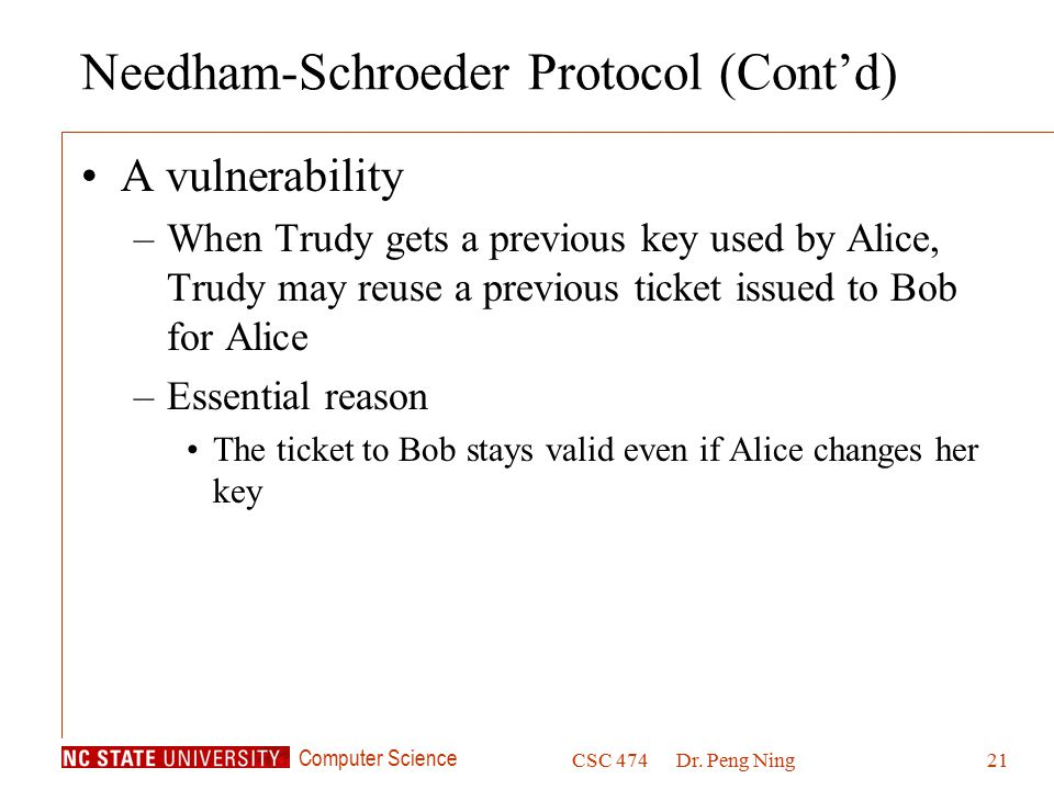 Computer Science CSC 474Dr. Peng Ning21 Needham-Schroeder Protocol (Cont'd) A vulnerability –When Trudy gets a previous key used by Alice, Trudy may r