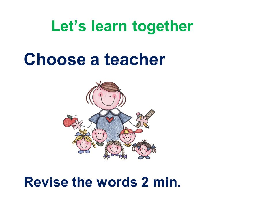 Let's learn together Choose a teacher Revise the words 2 min.