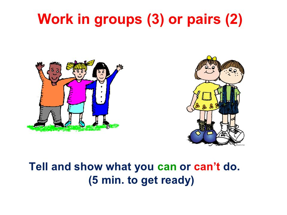 Work in groups (3) or pairs (2) Tell and show what you can or can't do. (5 min. to get ready)